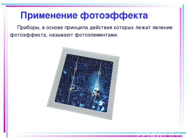 Приборы, в основе принципа действия которых лежит явление фотоэффекта, называют фотоэлементами. Применение фотоэффекта