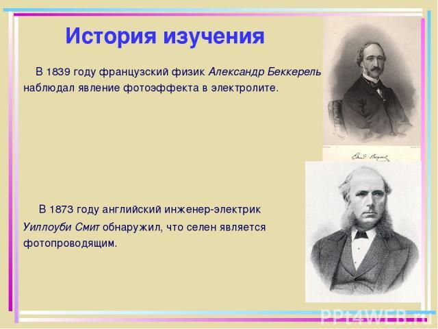 История изучения В 1839 году французский физик Александр Беккерель наблюдал явление фотоэффекта в электролите. В 1873 году английский инженер-электрик Уиллоуби Смит обнаружил, что селен является фотопроводящим.