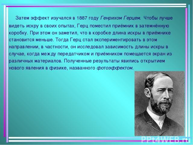 Затем эффект изучался в 1887 году Генрихом Герцем. Чтобы лучше видеть искру в своих опытах, Герц поместил приёмник в затемнённую коробку. При этом он заметил, что в коробке длина искры в приёмнике становится меньше. Тогда Герц стал экспериментироват…