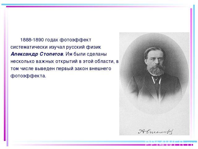 1888-1890 годах фотоэффект систематически изучал русский физик Александр Столетов. Им были сделаны несколько важных открытий в этой области, в том числе выведен первый закон внешнего фотоэффекта.