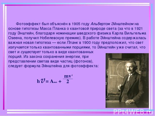 Фотоэффект был объяснён в 1905 году Альбертом Эйнштейном на основе гипотезы Макса Планка о квантовой природе света (за что в 1921 году Энштейн, благодаря номинации шведского физика Карла Вильгельма Озеена, получил Нобелевскую премию). В работе Эйншт…