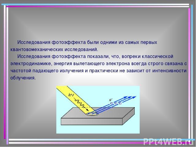 Исследования фотоэффекта были одними из самых первых квантовомеханических исследований. Исследования фотоэффекта показали, что, вопреки классической электродинамике, энергия вылетающего электрона всегда строго связана с частотой падающего излучения …