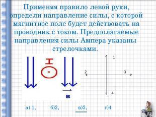 Применяя правило левой руки, определи направление силы, с которой магнитное поле