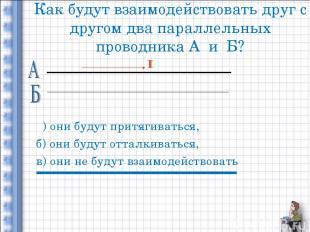 Как будут взаимодействовать друг с другом два параллельных проводника А и Б? а)