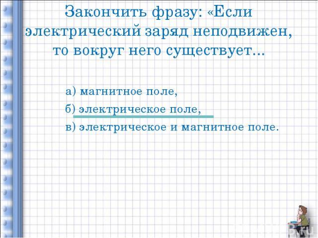 Закончить фразу: «Если электрический заряд неподвижен, то вокруг него существует... а) магнитное поле, б) электрическое поле, в) электрическое и магнитное поле.