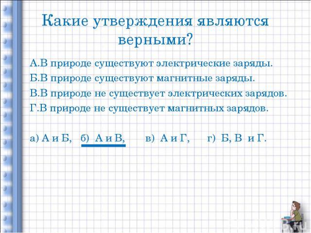 Какие утверждения являются верными? А.В природе существуют электрические заряды. Б.В природе существуют магнитные заряды. В.В природе не существует электрических зарядов. Г.В природе не существует магнитных зарядов. а) А и Б, б) А и В, в) А и Г, г) …