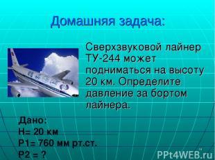 * Домашняя задача: Сверхзвуковой лайнер ТУ-244 может подниматься на высоту 20 км