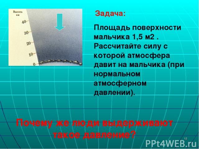 * Задача: Площадь поверхности мальчика 1,5 м2 . Рассчитайте силу с которой атмосфера давит на мальчика (при нормальном атмосферном давлении). Почему же люди выдерживают такое давление?