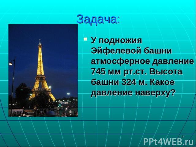 * Задача: У подножия Эйфелевой башни атмосферное давление 745 мм рт.ст. Высота башни 324 м. Какое давление наверху?