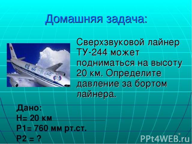* Домашняя задача: Сверхзвуковой лайнер ТУ-244 может подниматься на высоту 20 км. Определите давление за бортом лайнера. Дано: H= 20 км P1= 760 мм рт.ст. P2 = ?