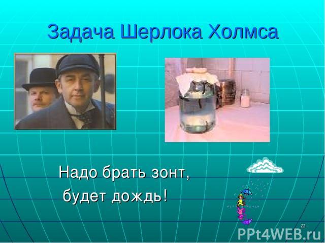 * Задача Шерлока Холмса Надо брать зонт, будет дождь!