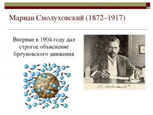 Мариан Смолуховский (1872–1917) Впервые в 1904 году дал строгое объяснение броун