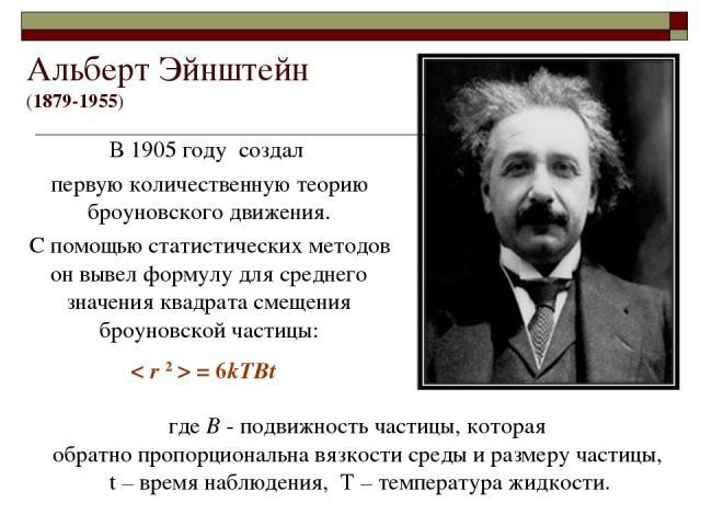 Альберт Эйнштейн (1879-1955) В 1905 году создал первую количественную теорию броуновского движения. С помощью статистических методов он вывел формулу для среднего значения квадрата смещения броуновской частицы: где B - подвижность частицы, которая о…
