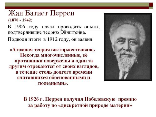 Жан Батист Перрен (1870 - 1942) В 1906 году начал проводить опыты, подтвердившие теорию Эйнштейна. Подводя итоги в 1912 году, он заявил: «Атомная теория восторжествовала. Некогда многочисленные, её противники повержены и один за другим отрекаются от…