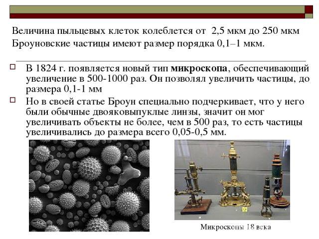 В 1824 г. появляется новый тип микроскопа, обеспечивающий увеличение в 500-1000 раз. Он позволял увеличить частицы, до размера 0,1-1 мм Но в своей статье Броун специально подчеркивает, что у него были обычные двояковыпуклые линзы, значит он мог увел…