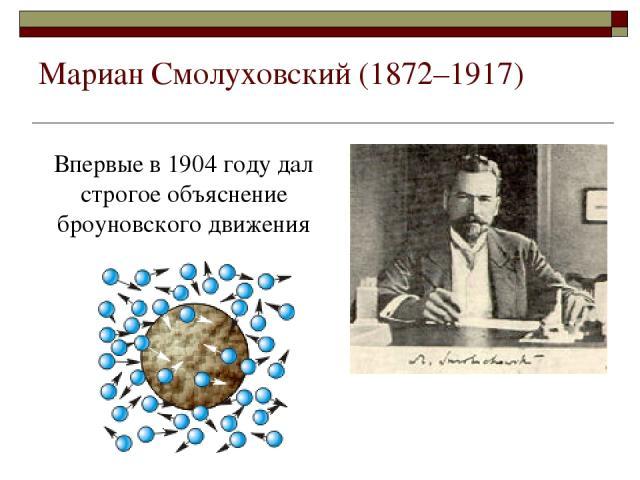Мариан Смолуховский (1872–1917) Впервые в 1904 году дал строгое объяснение броуновского движения