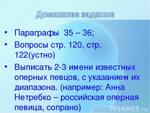 Параграфы 35 – 36; Вопросы стр. 120, стр. 122(устно) Выписать 2-3 имени известных оперных певцов, с указанием их диапазона. (например: Анна Нетребко – российская оперная певица, сопрано)