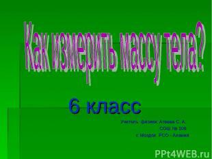 6 класс Учитель физики: Агаева С. А. СОШ № 108 г. Моздок РСО - Алания