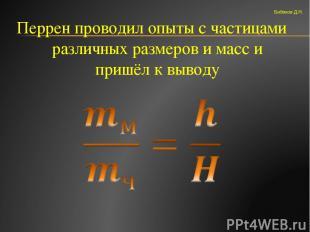 Перрен проводил опыты с частицами различных размеров и масс и пришёл к выводу Би