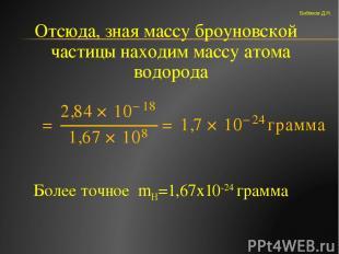 Отсюда, зная массу броуновской частицы находим массу атома водорода Более точное
