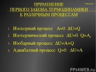 Изохорный процесс А=0 ΔU=Q Изотермический процесс ΔU=0 Q=Aг Изобарный процесс ΔU