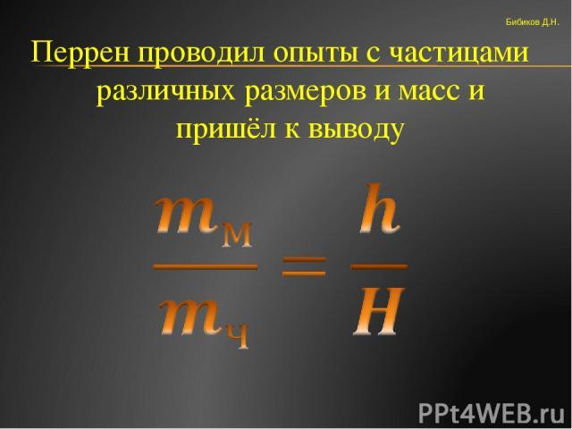 Перрен проводил опыты с частицами различных размеров и масс и пришёл к выводу Бибиков Д.Н.