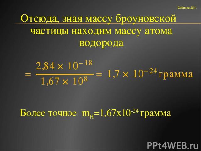 Отсюда, зная массу броуновской частицы находим массу атома водорода Более точное mH=1,67х10-24 грамма Бибиков Д.Н.