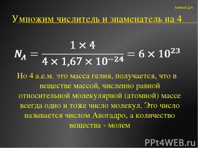 Умножим числитель и знаменатель на 4 Но 4 а.е.м. это масса гелия, получается, что в веществе массой, численно равной относительной молекулярной (атомной) массе всегда одно и тоже число молекул. Это число называется числом Авогадро, а количество веще…