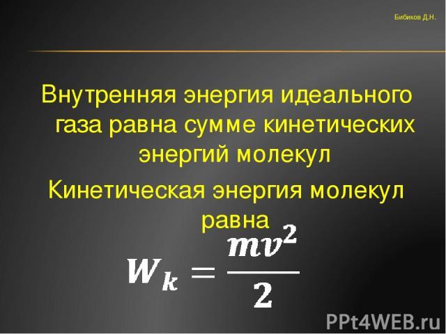 Внутренняя энергия идеального газа равна сумме кинетических энергий молекул Кинетическая энергия молекул равна Бибиков Д.Н.