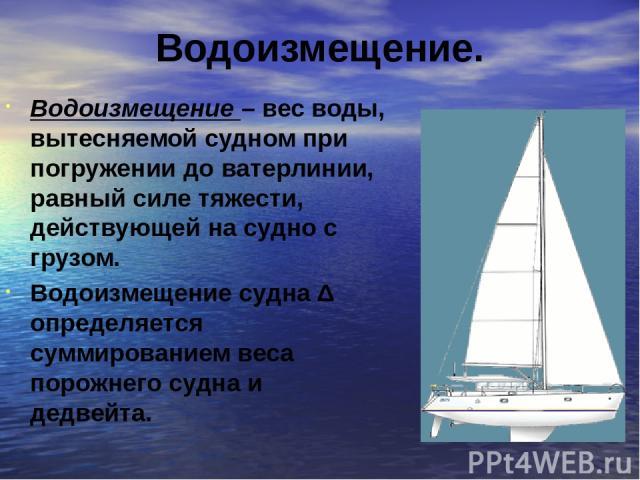 Водоизмещение. Водоизмещение – вес воды, вытесняемой судном при погружении до ватерлинии, равный силе тяжести, действующей на судно с грузом. Водоизмещение судна Δ определяется суммированием веса порожнего судна и дедвейта.