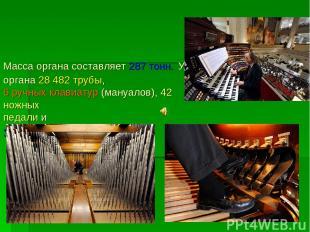 Масса органа составляет 287 тонн. У органа 28 482 трубы, 6 ручных клавиатур (ман