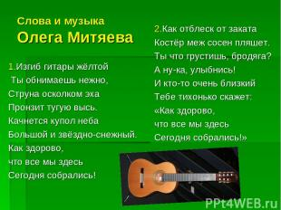 Слова и музыка Олега Митяева 1.Изгиб гитары жёлтой Ты обнимаешь нежно, Струна ос