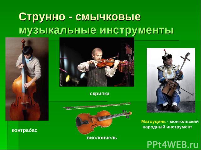 Струнно - смычковые музыкальные инструменты скрипка виолончель Матоуцинь - монгольский народный инструмент контрабас