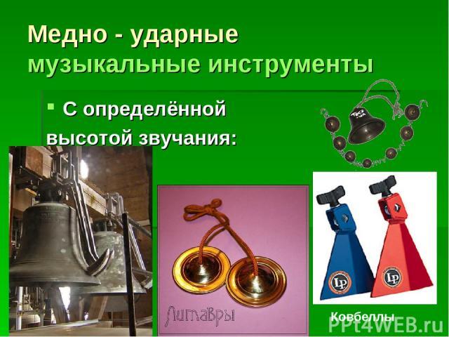 Медно - ударные музыкальные инструменты С определённой высотой звучания: Ковбеллы