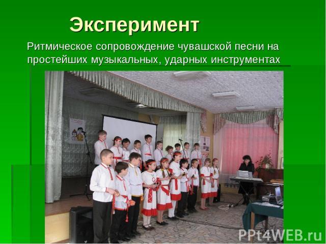 Эксперимент Ритмическое сопровождение чувашской песни на простейших музыкальных, ударных инструментах