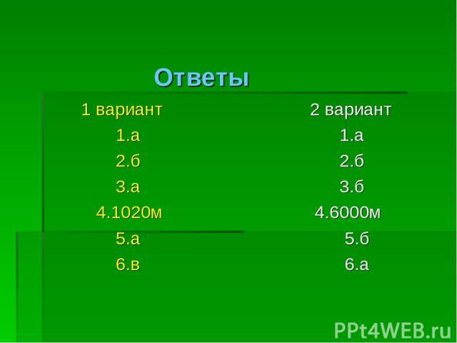 Ответы 1 вариант 1.а 2.б 3.а 4.1020м 5.а 6.в 2 вариант 1.а 2.б 3.б 4.6000м 5.б 6.а