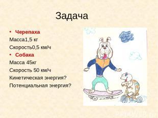 Задача Черепаха Масса1,5 кг Скорость0,5 км/ч Собака Масса 45кг Скорость 50 км/ч