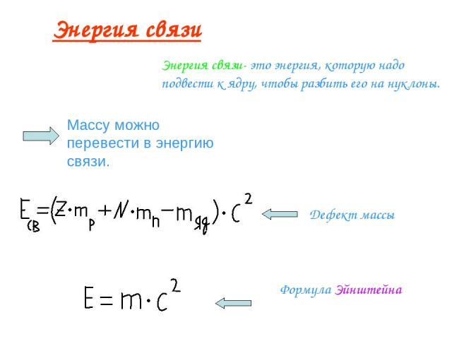 Энергия связи Энергия связи- это энергия, которую надо подвести к ядру, чтобы разбить его на нуклоны. Массу можно перевести в энергию связи. Дефект массы Формула Эйнштейна