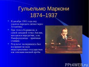Гульельмо Маркони 1874–1937 В декабре 1901 года ему удалось передать сигнал чере