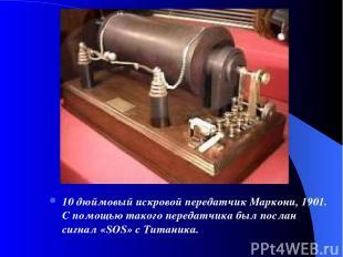 10 дюймовый искровой передатчик Маркони, 1901. С помощью такого передатчика был