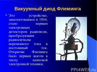 Вакуумный диод Флеминга Это устройство, запатентованное в 1904, стало первым эле