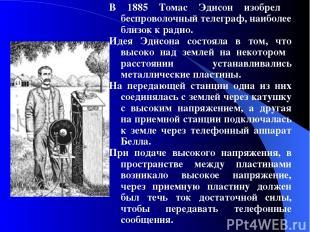 В 1885 Томас Эдисон изобрел беспроволочный телеграф, наиболее близок к радио. И