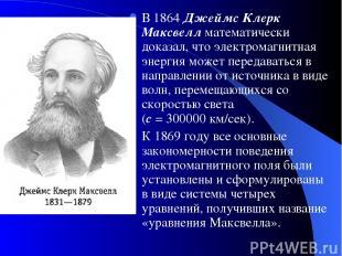 В 1864 Джеймс Клерк Максвелл математически доказал, что электромагнитная энергия