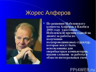 Жорес Алферов По решению Нобелевского комитета Алфёров и Килби в 2000 году удост