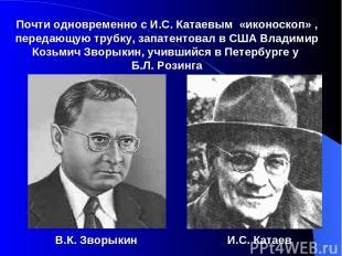 Почти одновременно с И.С. Катаевым «иконоскоп» , передающую трубку, запатентовал
