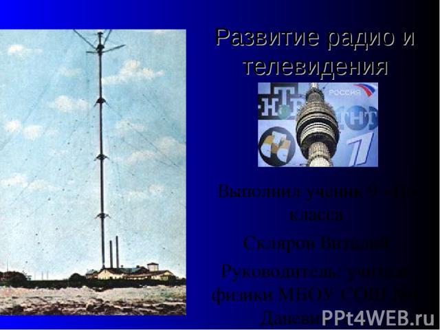 Развитие радио и телевидения Выполнил ученик 9 «Б» класса Скляров Виталий Руководитель: учитель физики МБОУ СОШ №1 Даневич Н.А.
