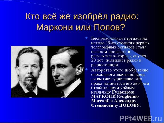 Кто всё же изобрёл радио: Маркони или Попов? Беспроволочная передача на исходе 19-го столетия первых телеграфных сигналов стала началом процесса, в результате которого, спустя 20 лет, появились радио и радиостанции. Авторство этого изобретение эпоха…