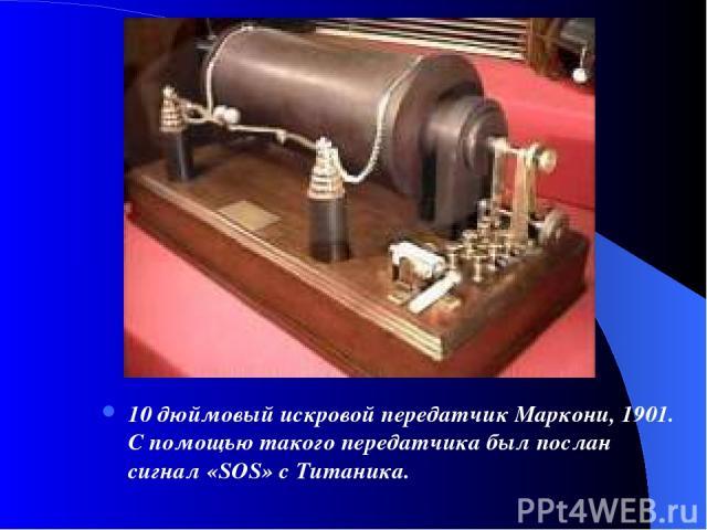 10 дюймовый искровой передатчик Маркони, 1901. С помощью такого передатчика был послан сигнал «SOS» с Титаника.