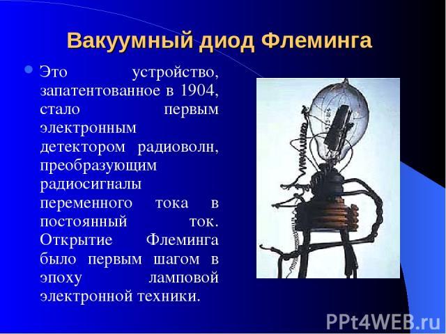 Вакуумный диод Флеминга Это устройство, запатентованное в 1904, стало первым электронным детектором радиоволн, преобразующим радиосигналы переменного тока в постоянный ток. Открытие Флеминга было первым шагом в эпоху ламповой электронной техники.