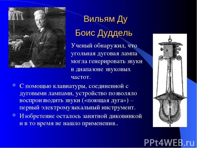 Вильям Ду Боис Дуддель С помощью клавиатуры, соединенной с дуговыми лампами, устройство позволяло воспроизводить звуки («поющая дуга») – первый электромузыкальный инструмент. Изобретение осталось занятной диковинкой и в то время не нашло применения.…